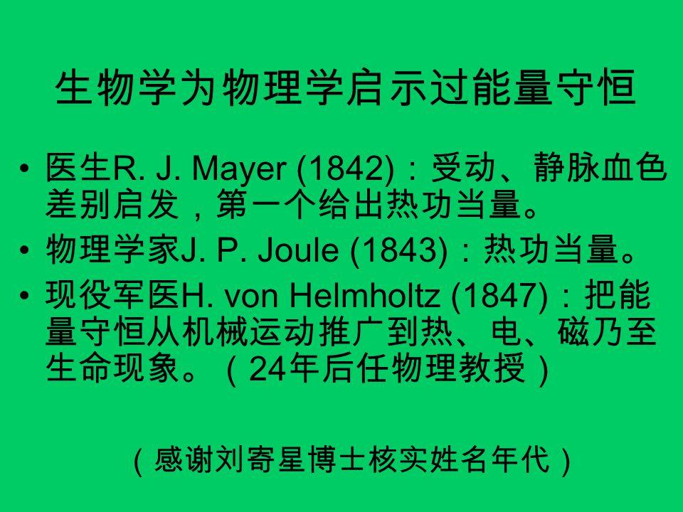 生物学为物理学启示过能量守恒 医生 R. J. Mayer (1842) :受动、静脉血色 差别启发,第一个给出热功当量。 物理学家 J. P. Joule (1843) :热功当量。 现役军医 H. von Helmholtz (1847) :把能 量守恒从机械运动推广到热、电、磁乃至 生命现象。