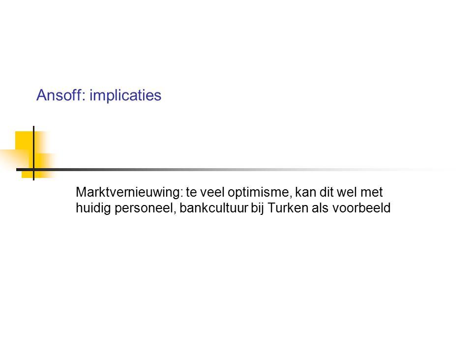Ansoff: implicaties Marktvernieuwing: te veel optimisme, kan dit wel met huidig personeel, bankcultuur bij Turken als voorbeeld