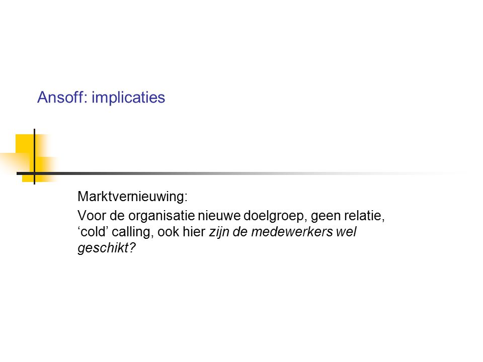 Ansoff: implicaties Marktvernieuwing: Voor de organisatie nieuwe doelgroep, geen relatie, 'cold' calling, ook hier zijn de medewerkers wel geschikt?