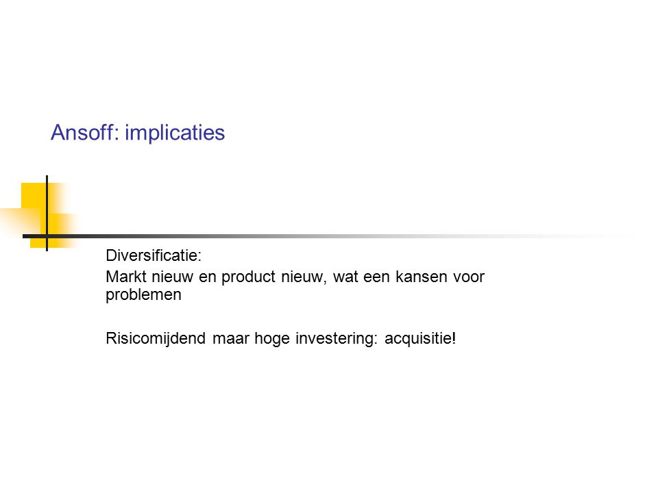 Ansoff: implicaties Diversificatie: Markt nieuw en product nieuw, wat een kansen voor problemen Risicomijdend maar hoge investering: acquisitie!