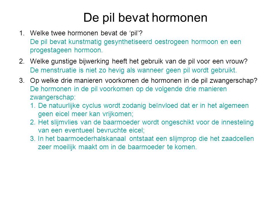 De pil bevat hormonen 1.Welke twee hormonen bevat de 'pil'? 2.Welke gunstige bijwerking heeft het gebruik van de pil voor een vrouw? 3.Op welke drie m