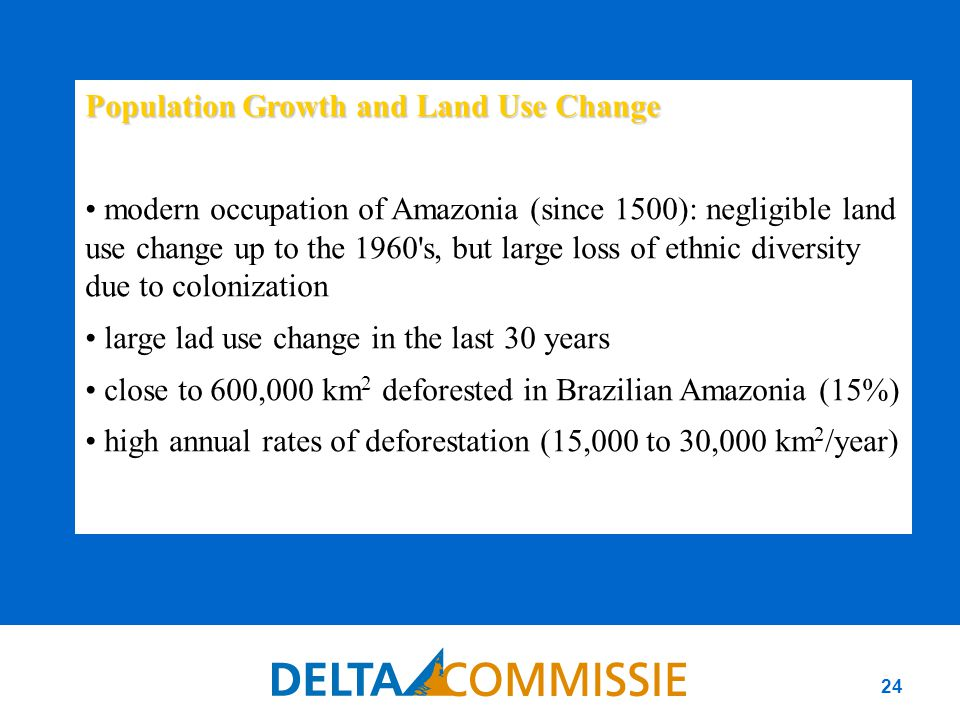 24 Population Growth and Land Use Change modern occupation of Amazonia (since 1500): negligible land use change up to the 1960 s, but large loss of ethnic diversity due to colonization large lad use change in the last 30 years close to 600,000 km 2 deforested in Brazilian Amazonia (15%) high annual rates of deforestation (15,000 to 30,000 km 2 /year)