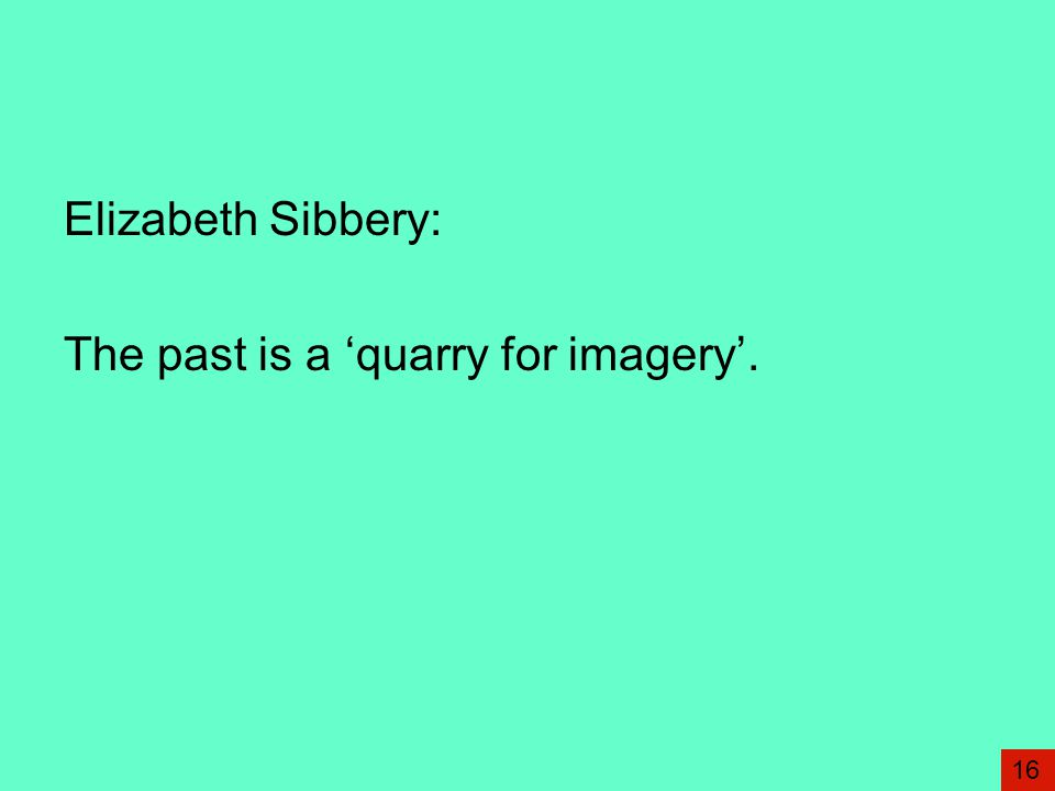 Elizabeth Sibbery: The past is a 'quarry for imagery'. 16