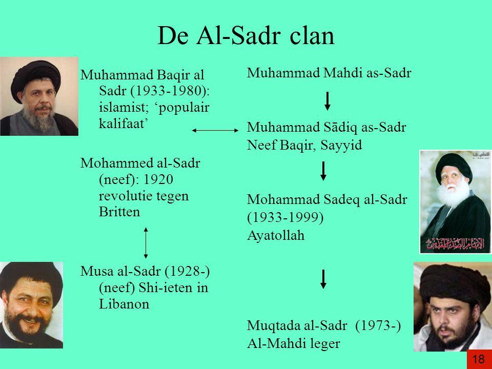 De Al-Sadr clan Muhammad Baqir al Sadr (1933-1980): islamist; 'populair kalifaat' Mohammed al-Sadr (neef): 1920 revolutie tegen Britten Musa al-Sadr (1928-) (neef) Shi-ieten in Libanon Muhammad Mahdi as-Sadr Muhammad Sādiq as-Sadr Neef Baqir, Sayyid Mohammad Sadeq al-Sadr (1933-1999) Ayatollah Muqtada al-Sadr (1973-) Al-Mahdi leger 18