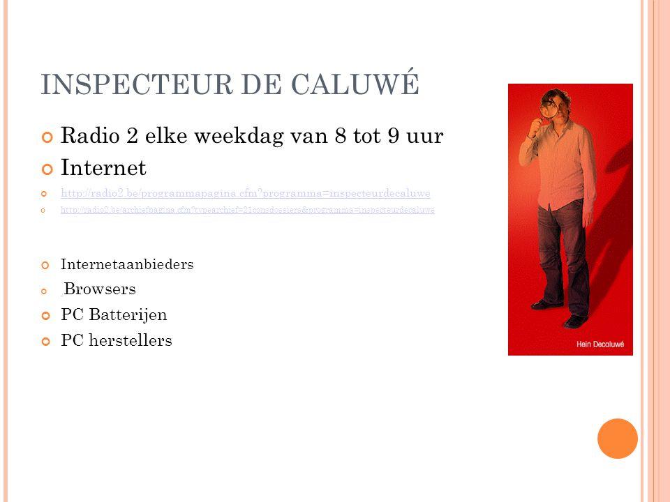 INSPECTEUR DE CALUWÉ Radio 2 elke weekdag van 8 tot 9 uur Internet http://radio2.be/programmapagina.cfm programma=inspecteurdecaluwe http://radio2.be/archiefpagina.cfm typearchief=21consdossiers&programma=inspecteurdecaluwe Internetaanbieders Browsers PC Batterijen PC herstellers