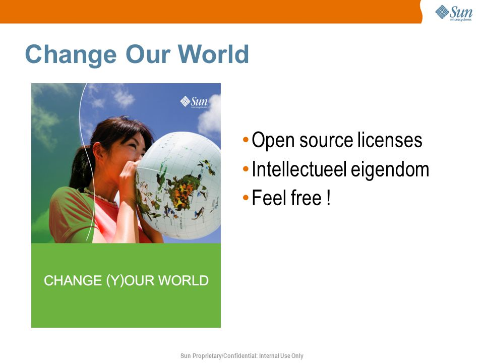 Sun Proprietary/Confidential: Internal Use Only Change Our World Open source licenses Intellectueel eigendom Feel free !