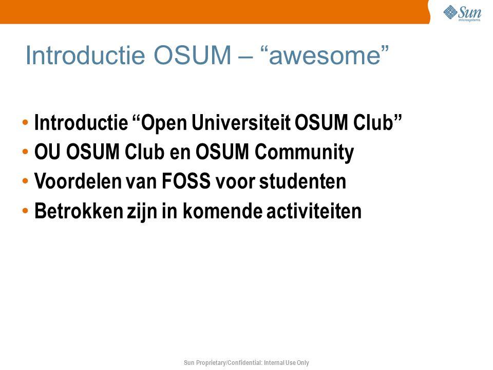 Sun Proprietary/Confidential: Internal Use Only Introductie OSUM – awesome Introductie Open Universiteit OSUM Club OU OSUM Club en OSUM Community Voordelen van FOSS voor studenten Betrokken zijn in komende activiteiten
