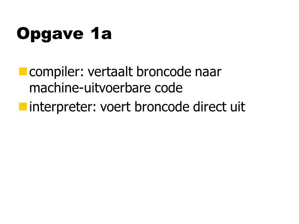 Opgave 1a ncompiler: vertaalt broncode naar machine-uitvoerbare code ninterpreter: voert broncode direct uit