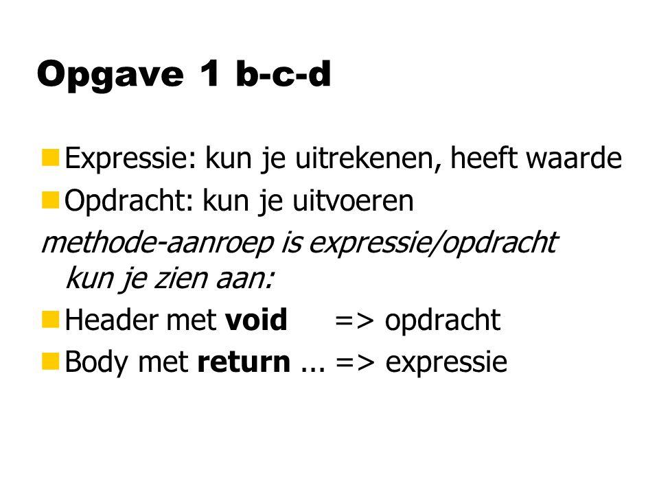 Opgave 1 b-c-d nExpressie: kun je uitrekenen, heeft waarde nOpdracht: kun je uitvoeren methode-aanroep is expressie/opdracht kun je zien aan: nHeader met void => opdracht nBody met return...