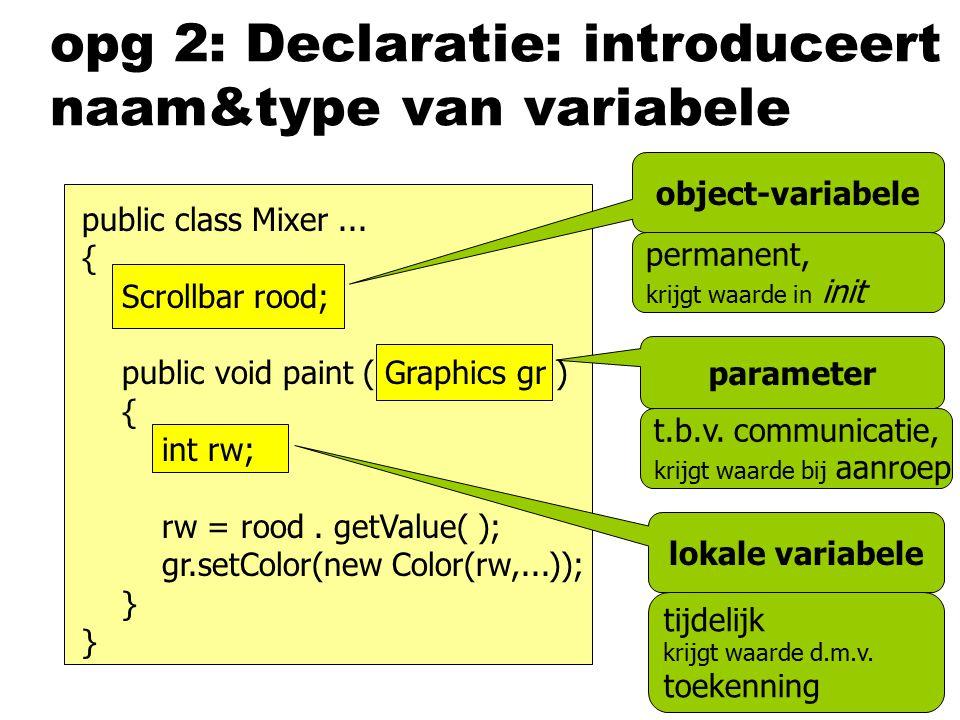 opg 2: Declaratie: introduceert naam&type van variabele object-variabele parameter lokale variabele public class Mixer... { Scrollbar rood; public voi