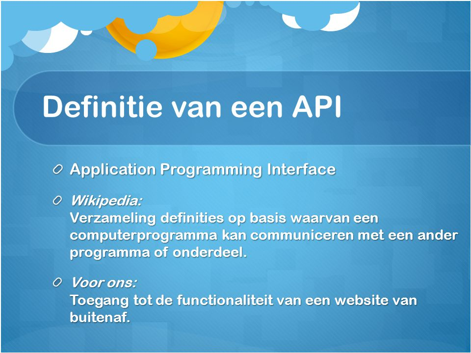 Definitie van een API Application Programming Interface Wikipedia: Verzameling definities op basis waarvan een computerprogramma kan communiceren met een ander programma of onderdeel.