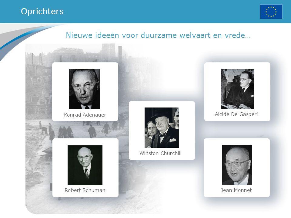 Konrad Adenauer Robert Schuman Winston Churchill Alcide De Gasperi Jean Monnet Nieuwe ideeën voor duurzame welvaart en vrede… Oprichters