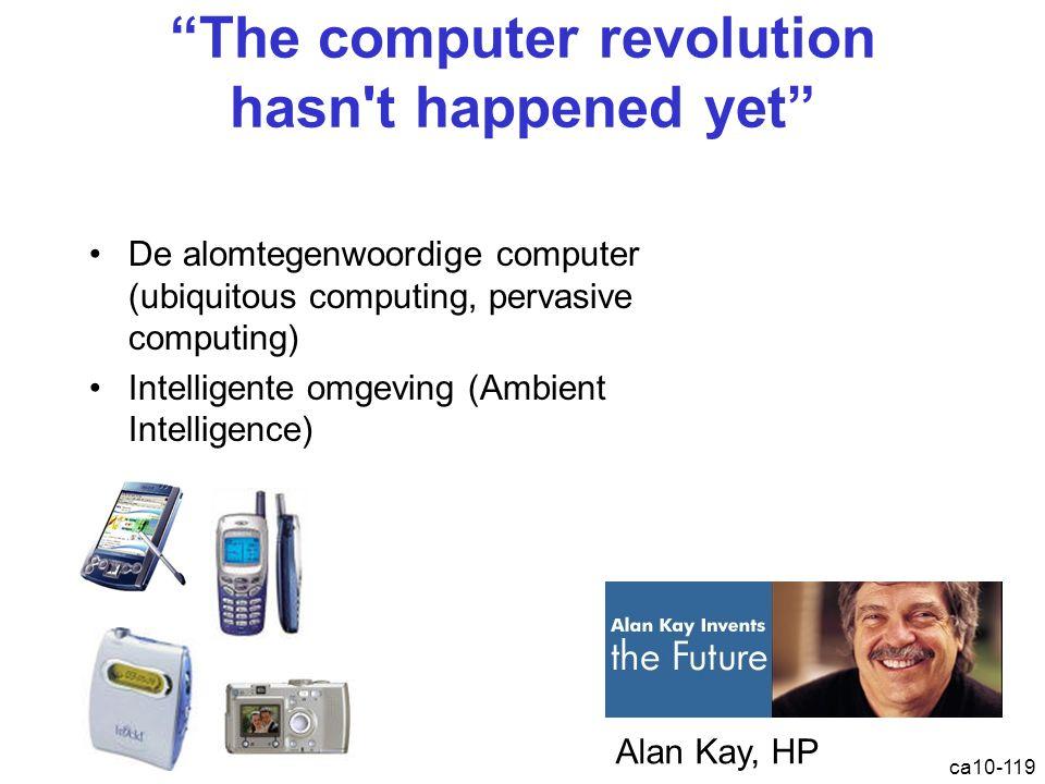 ca10-119 The computer revolution hasn t happened yet De alomtegenwoordige computer (ubiquitous computing, pervasive computing) Intelligente omgeving (Ambient Intelligence) Alan Kay, HP