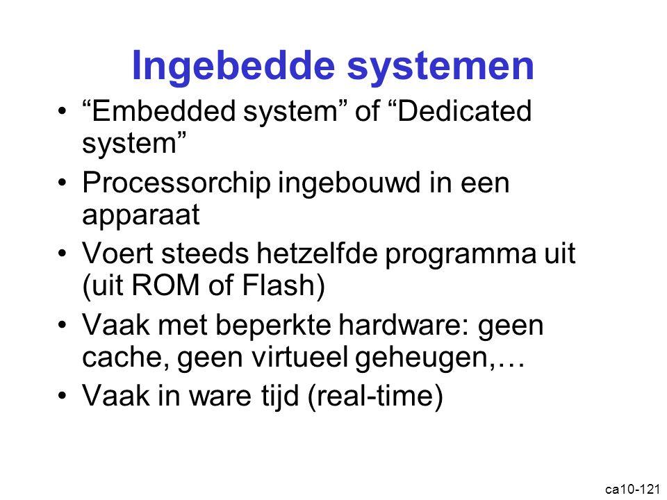 ca10-121 Ingebedde systemen Embedded system of Dedicated system Processorchip ingebouwd in een apparaat Voert steeds hetzelfde programma uit (uit ROM of Flash) Vaak met beperkte hardware: geen cache, geen virtueel geheugen,… Vaak in ware tijd (real-time)