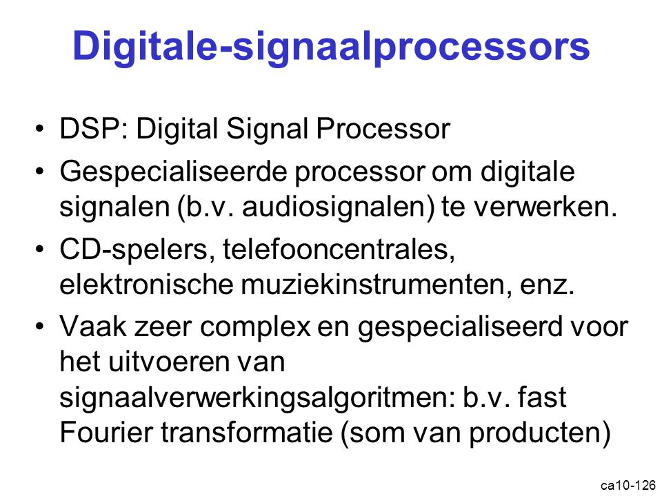 ca10-126 Digitale-signaalprocessors DSP: Digital Signal Processor Gespecialiseerde processor om digitale signalen (b.v.