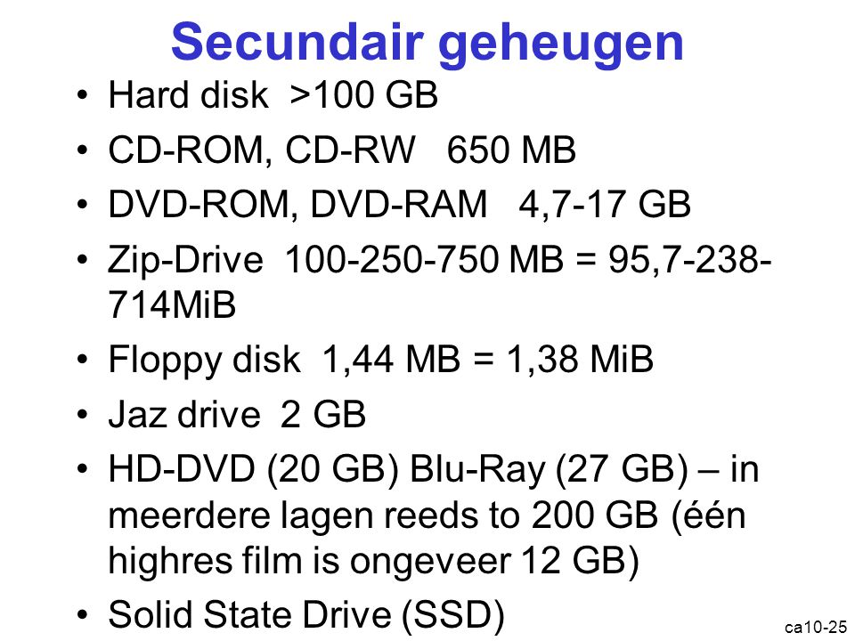 ca10-25 Secundair geheugen Hard disk >100 GB CD-ROM, CD-RW 650 MB DVD-ROM, DVD-RAM 4,7-17 GB Zip-Drive 100-250-750 MB = 95,7-238- 714MiB Floppy disk 1,44 MB = 1,38 MiB Jaz drive 2 GB HD-DVD (20 GB) Blu-Ray (27 GB) – in meerdere lagen reeds to 200 GB (één highres film is ongeveer 12 GB) Solid State Drive ( SSD )