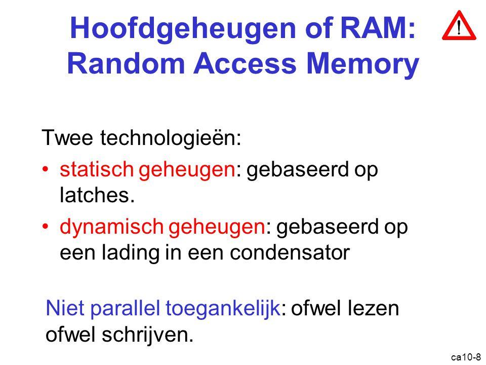 ca10-8 Hoofdgeheugen of RAM: Random Access Memory Twee technologieën: statisch geheugen: gebaseerd op latches. dynamisch geheugen: gebaseerd op een la