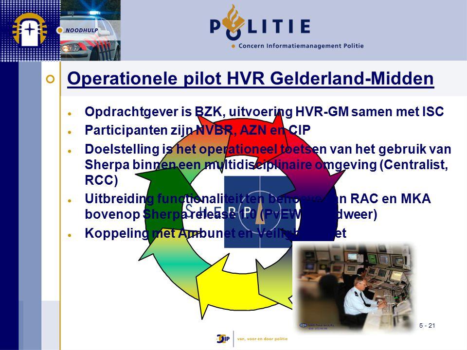 5 - 21 Operationele pilot HVR Gelderland-Midden Opdrachtgever is BZK, uitvoering HVR-GM samen met ISC Participanten zijn NVBR, AZN en CIP Doelstelling is het operationeel toetsen van het gebruik van Sherpa binnen een multidisciplinaire omgeving (Centralist, RCC) Uitbreiding functionaliteit ten behoeve van RAC en MKA bovenop Sherpa release 1.0 (PvEW Brandweer) Koppeling met Ambunet en Veiligheidsnet