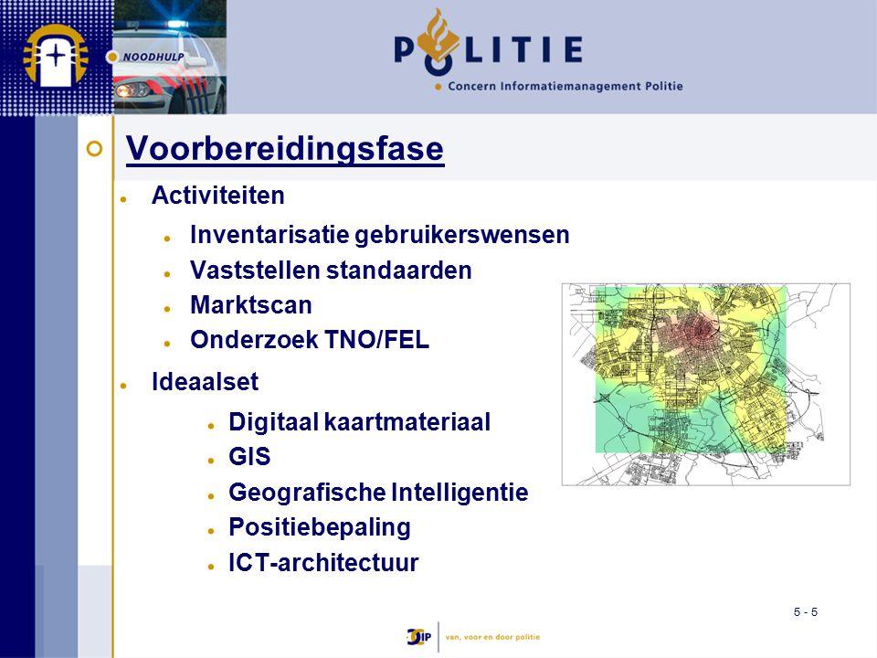 5 - 5 Voorbereidingsfase Activiteiten Inventarisatie gebruikerswensen Vaststellen standaarden Marktscan Onderzoek TNO/FEL Ideaalset Digitaal kaartmateriaal GIS Geografische Intelligentie Positiebepaling ICT-architectuur