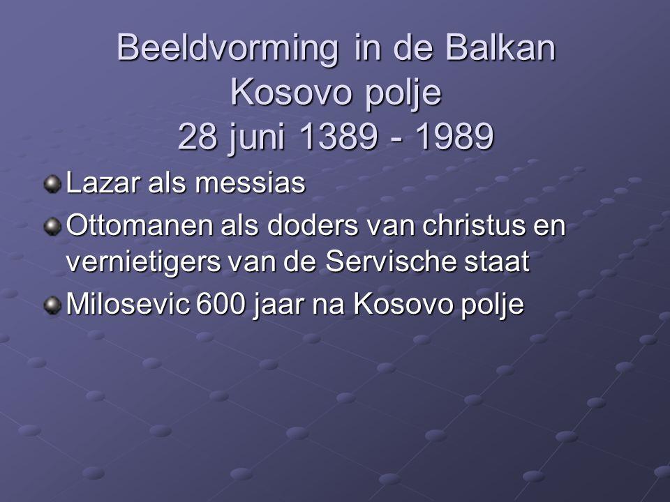 Beeldvorming in de Balkan Kosovo polje 28 juni 1389 - 1989 Lazar als messias Ottomanen als doders van christus en vernietigers van de Servische staat Milosevic 600 jaar na Kosovo polje