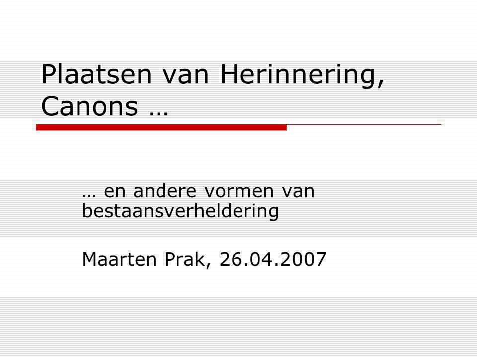 Plaatsen van Herinnering, Canons … … en andere vormen van bestaansverheldering Maarten Prak, 26.04.2007