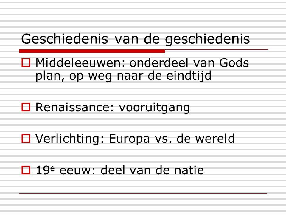 Geschiedenis van de geschiedenis  Middeleeuwen: onderdeel van Gods plan, op weg naar de eindtijd  Renaissance: vooruitgang  Verlichting: Europa vs.