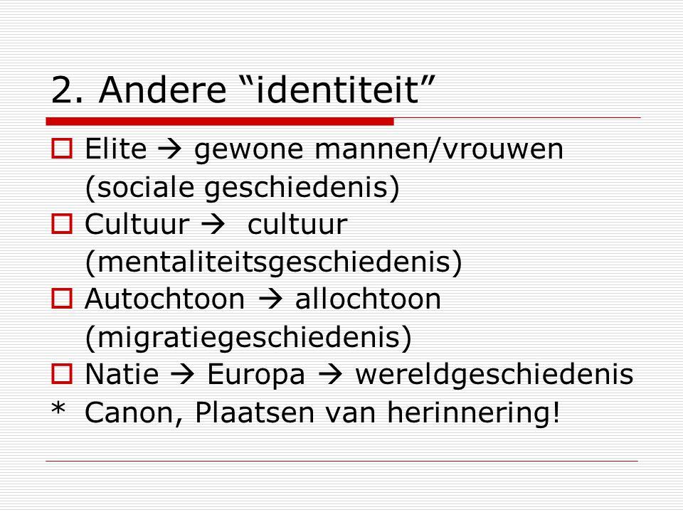 """2. Andere """"identiteit""""  Elite  gewone mannen/vrouwen (sociale geschiedenis)  Cultuur  cultuur (mentaliteitsgeschiedenis)  Autochtoon  allochtoon"""