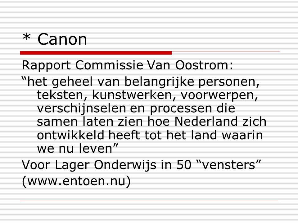 * Canon Rapport Commissie Van Oostrom: het geheel van belangrijke personen, teksten, kunstwerken, voorwerpen, verschijnselen en processen die samen laten zien hoe Nederland zich ontwikkeld heeft tot het land waarin we nu leven Voor Lager Onderwijs in 50 vensters (www.entoen.nu)