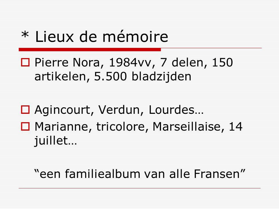 * Lieux de mémoire  Pierre Nora, 1984vv, 7 delen, 150 artikelen, 5.500 bladzijden  Agincourt, Verdun, Lourdes…  Marianne, tricolore, Marseillaise, 14 juillet… een familiealbum van alle Fransen