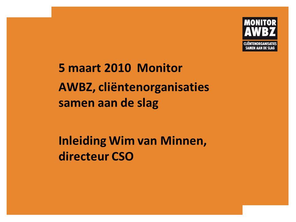 5 maart 2010 Monitor AWBZ, cliëntenorganisaties samen aan de slag Inleiding Wim van Minnen, directeur CSO