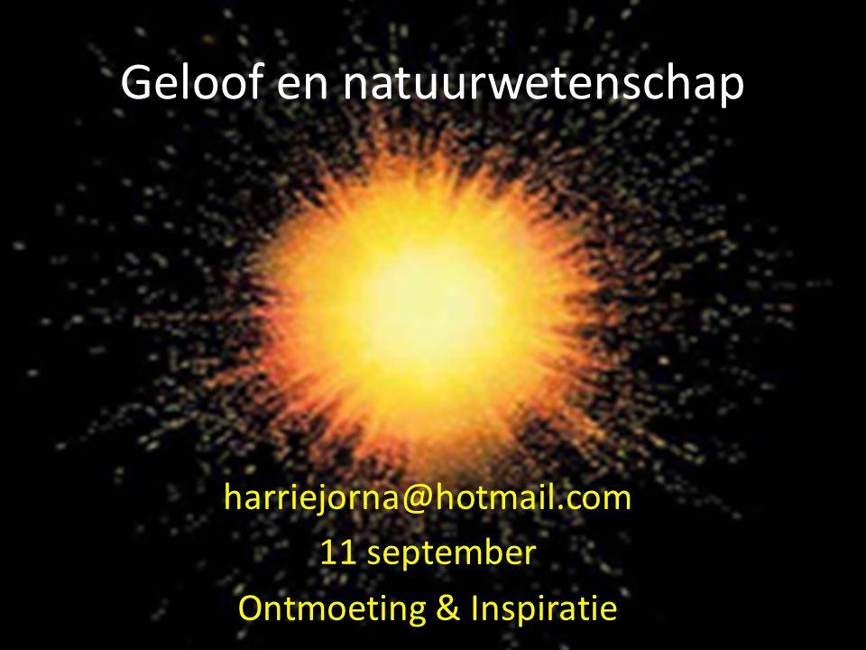 Geloof en natuurwetenschap harriejorna@hotmail.com 11 september Ontmoeting & Inspiratie