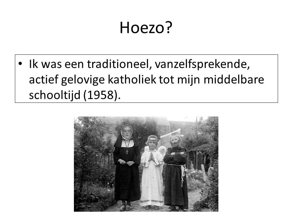 Hoezo? Ik was een traditioneel, vanzelfsprekende, actief gelovige katholiek tot mijn middelbare schooltijd (1958).