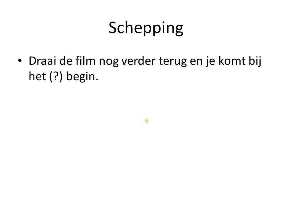 Schepping Draai de film nog verder terug en je komt bij het (?) begin.