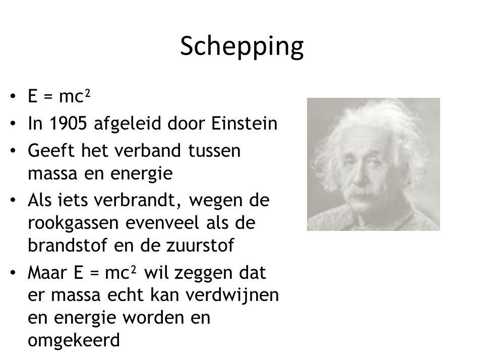 Schepping E = mc² In 1905 afgeleid door Einstein Geeft het verband tussen massa en energie Als iets verbrandt, wegen de rookgassen evenveel als de bra