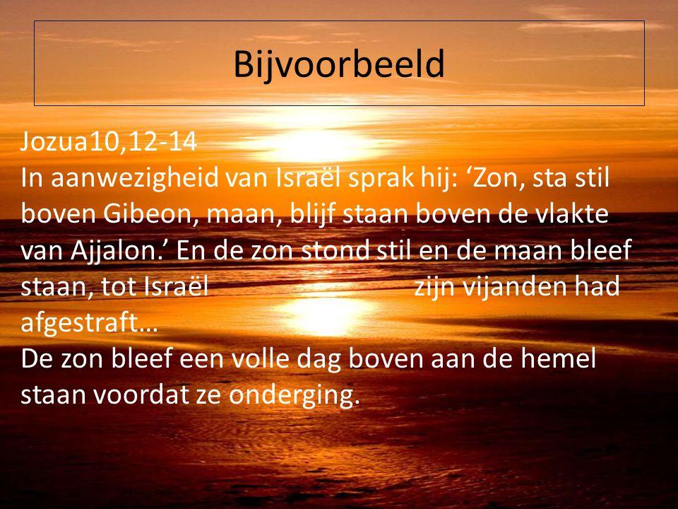 Bijvoorbeeld Jozua10,12-14 In aanwezigheid van Israël sprak hij: 'Zon, sta stil boven Gibeon, maan, blijf staan boven de vlakte van Ajjalon.' En de zo
