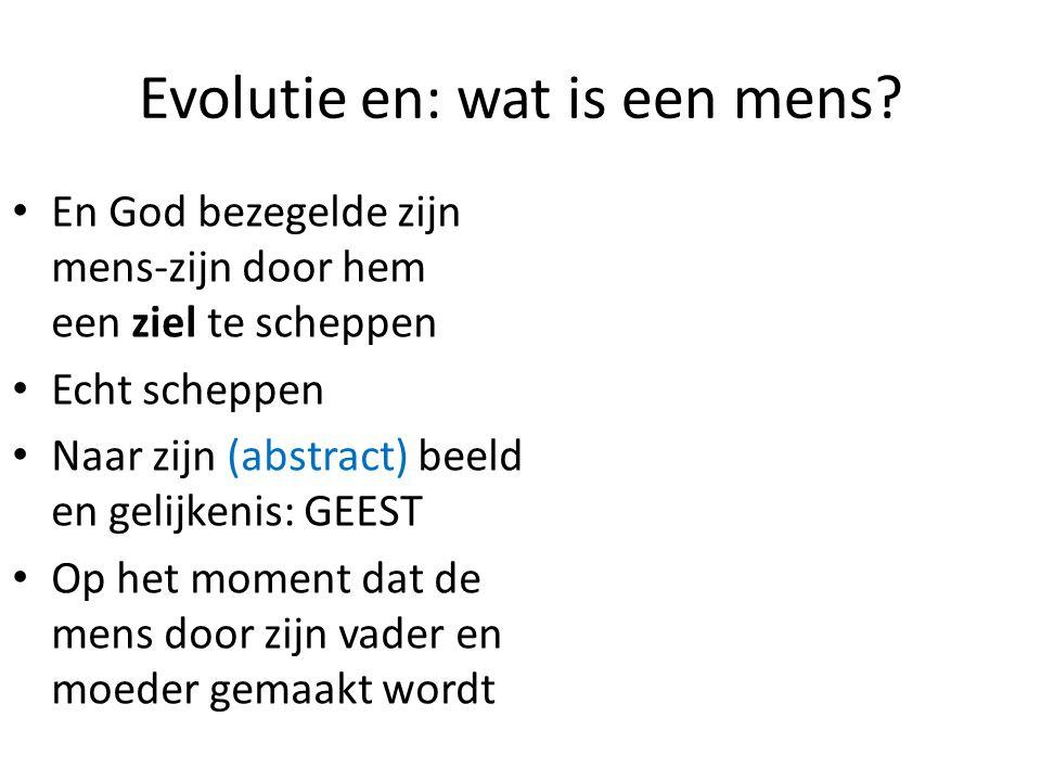 Evolutie en: wat is een mens? En God bezegelde zijn mens-zijn door hem een ziel te scheppen Echt scheppen Naar zijn (abstract) beeld en gelijkenis: GE