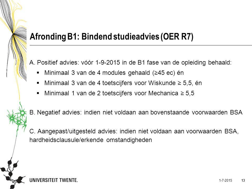 13 1-7-2015 13 Afronding B1: Bindend studieadvies (OER R7) A. Positief advies: vóór 1-9-2015 in de B1 fase van de opleiding behaald:  Minimaal 3 van