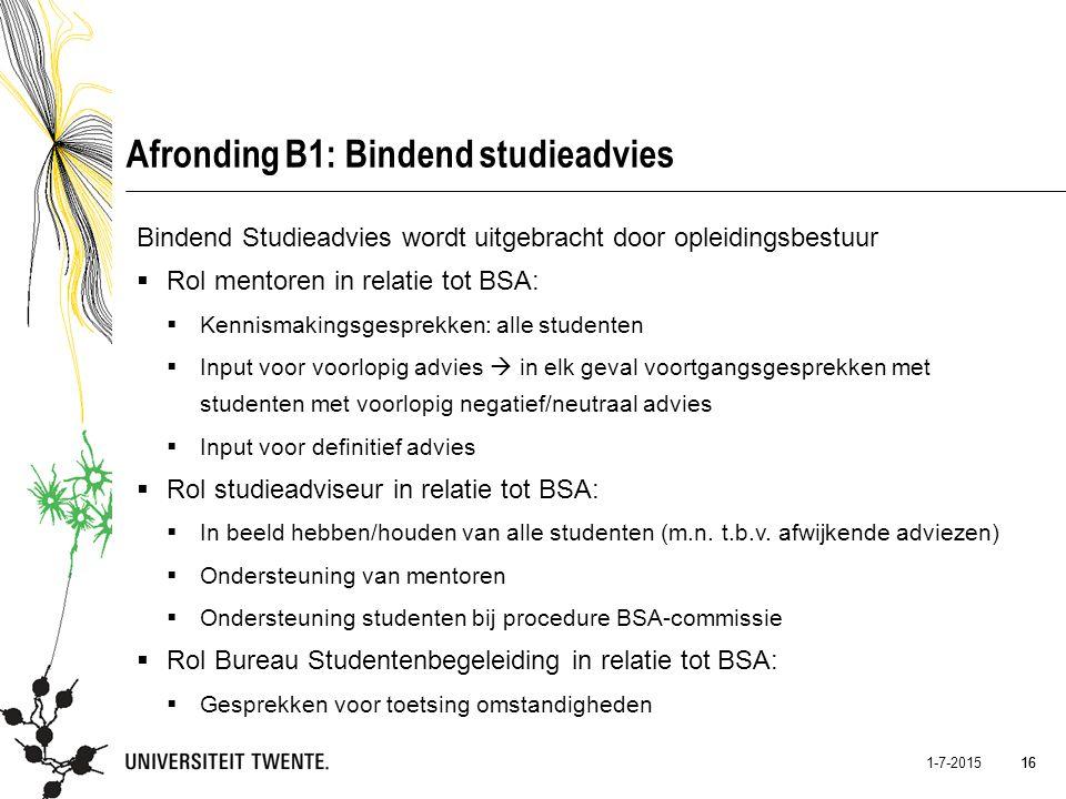 16 1-7-2015 16 Afronding B1: Bindend studieadvies Bindend Studieadvies wordt uitgebracht door opleidingsbestuur  Rol mentoren in relatie tot BSA:  K