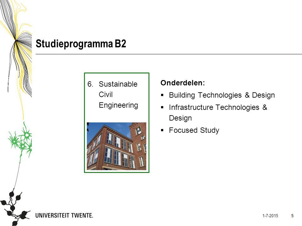 5 1-7-2015 5 Studieprogramma B2 6.Sustainable Civil Engineering Onderdelen:  Building Technologies & Design  Infrastructure Technologies & Design 