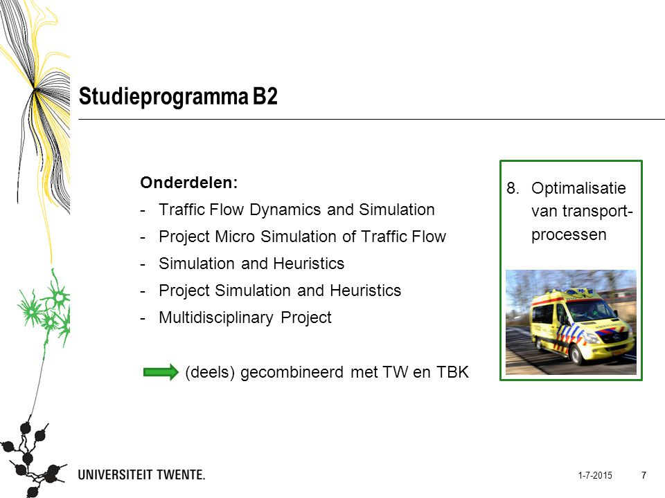 7 1-7-2015 7 Studieprogramma B2 8.Optimalisatie van transport- processen Onderdelen: -Traffic Flow Dynamics and Simulation -Project Micro Simulation o