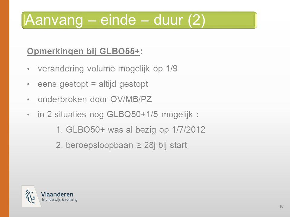 16 Aanvang – einde – duur (2) Opmerkingen bij GLBO55+:GLBO55+ verandering volume mogelijk op 1/9 eens gestopt = altijd gestopt onderbroken door OV/MB/PZ in 2 situaties nog GLBO50+1/5 mogelijk : 1.