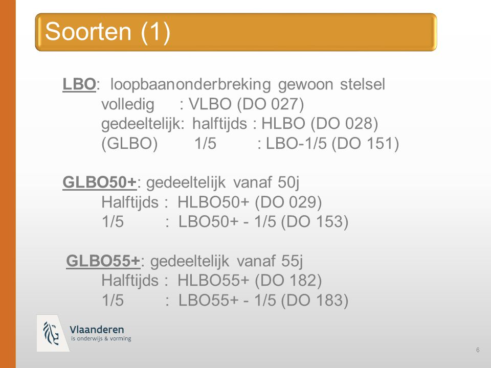 6 LBO: loopbaanonderbreking gewoon stelsel volledig : VLBO (DO 027) gedeeltelijk: halftijds : HLBO (DO 028) (GLBO) 1/5 : LBO-1/5 (DO 151) GLBO50+: gedeeltelijk vanaf 50j Halftijds : HLBO50+ (DO 029) 1/5 : LBO50+ - 1/5 (DO 153) GLBO55+: gedeeltelijk vanaf 55j Halftijds : HLBO55+ (DO 182) 1/5 : LBO55+ - 1/5 (DO 183)