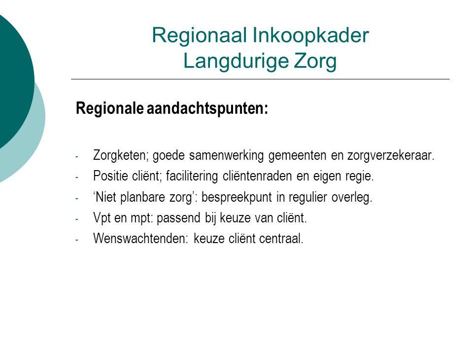 Regionaal Inkoopkader Langdurige Zorg Regionale aandachtspunten: - Zorgketen; goede samenwerking gemeenten en zorgverzekeraar.