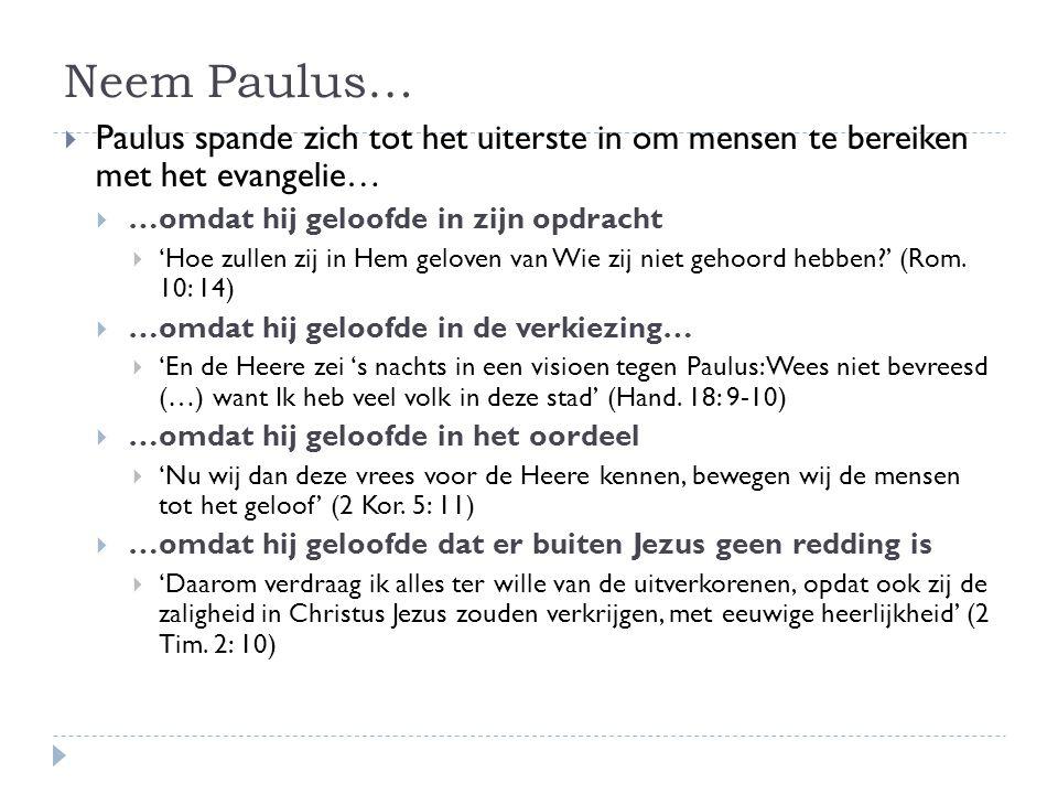 Neem Paulus…  Paulus spande zich tot het uiterste in om mensen te bereiken met het evangelie…  …omdat hij geloofde in zijn opdracht  'Hoe zullen zij in Hem geloven van Wie zij niet gehoord hebben?' (Rom.