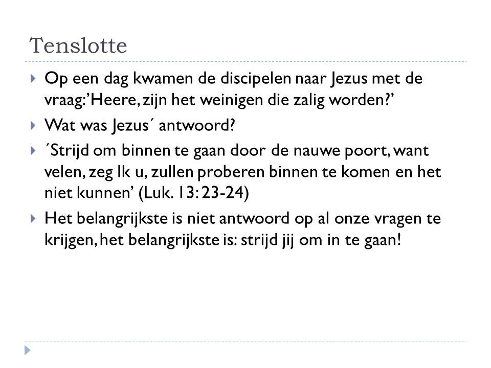Tenslotte  Op een dag kwamen de discipelen naar Jezus met de vraag:'Heere, zijn het weinigen die zalig worden?'  Wat was Jezus´ antwoord.