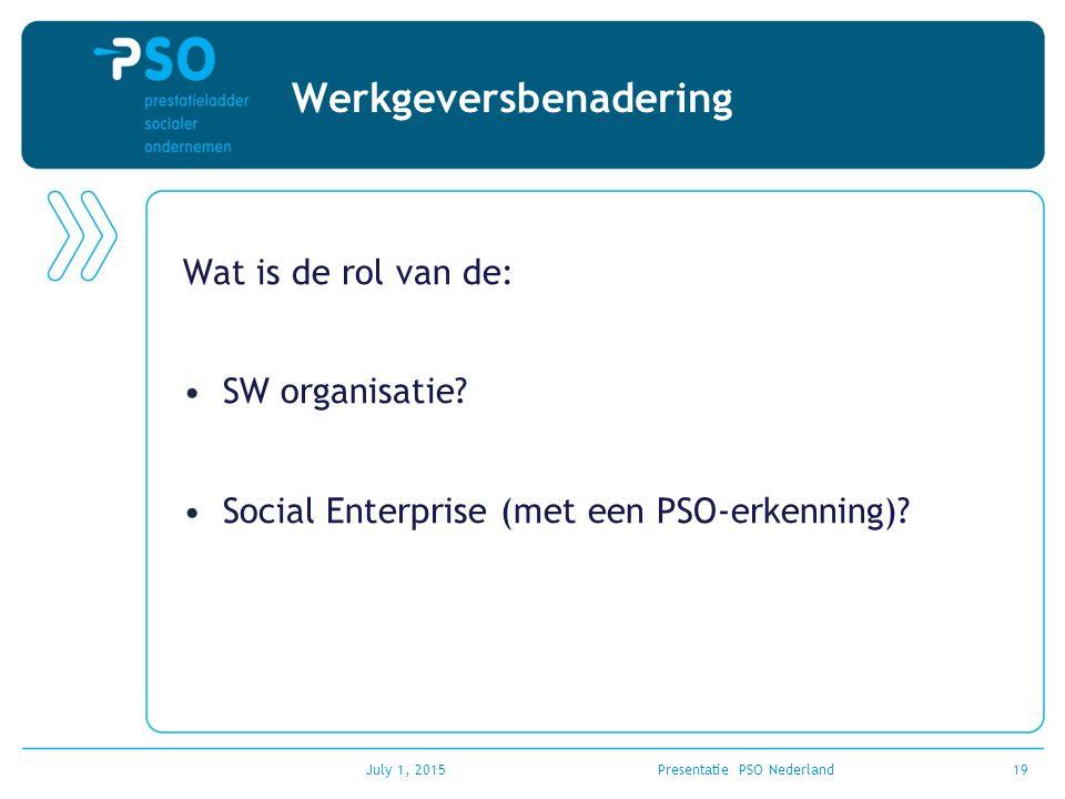 Werkgeversbenadering Wat is de rol van de: SW organisatie? Social Enterprise (met een PSO-erkenning)? July 1, 2015Presentatie PSO Nederland19