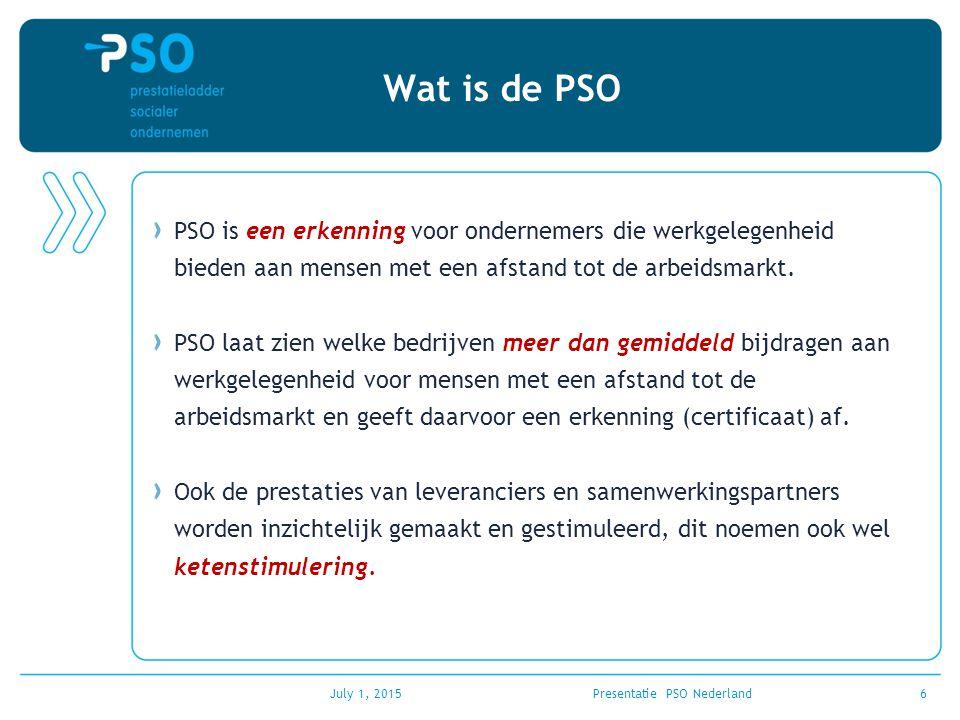 July 1, 2015Presentatie PSO Nederland6 Wat is de PSO PSO is een erkenning voor ondernemers die werkgelegenheid bieden aan mensen met een afstand tot d