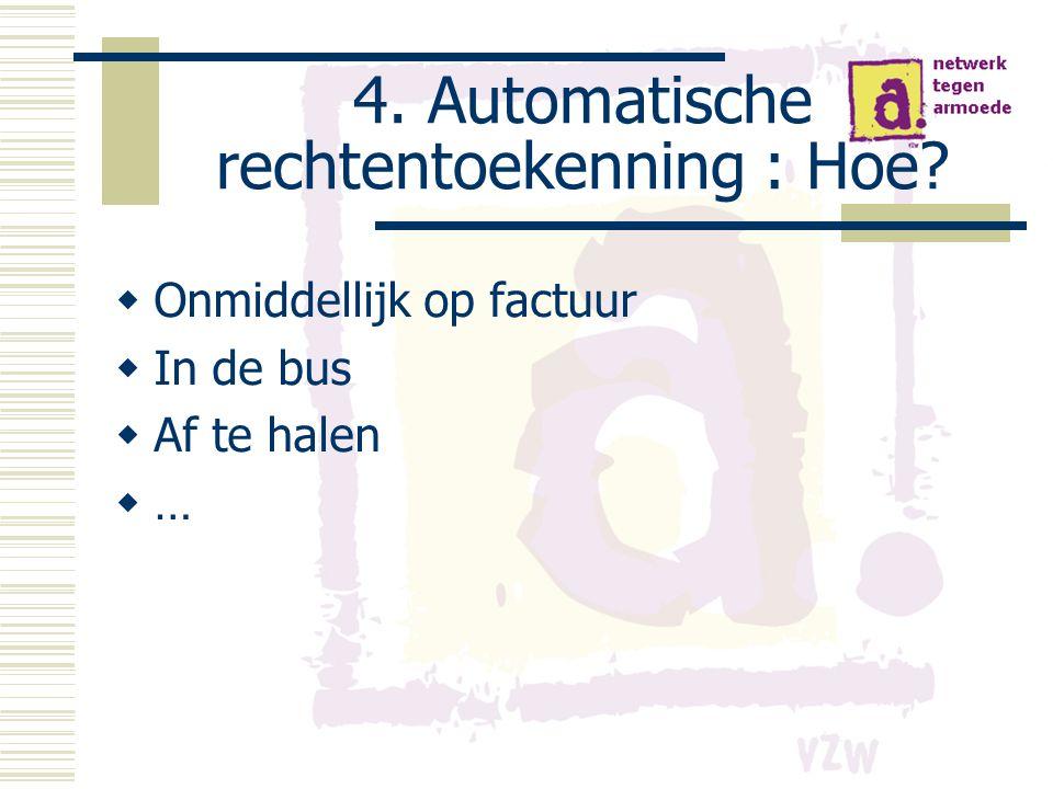 4. Automatische rechtentoekenning : Hoe?  Onmiddellijk op factuur  In de bus  Af te halen  …
