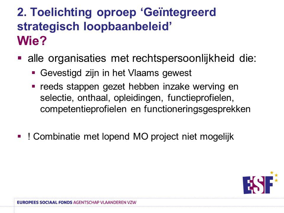 2. Toelichting oproep 'Geïntegreerd strategisch loopbaanbeleid' Wie?  alle organisaties met rechtspersoonlijkheid die:  Gevestigd zijn in het Vlaams