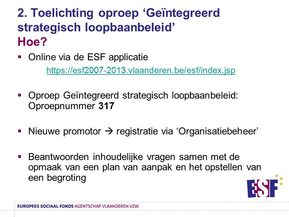 2. Toelichting oproep 'Geïntegreerd strategisch loopbaanbeleid' Hoe?  Online via de ESF applicatie https://esf2007-2013.vlaanderen.be/esf/index.jsp 